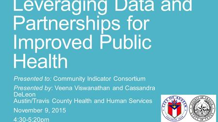 Leveraging Data and Partnerships for Improved Public Health Presented to: Community Indicator Consortium Presented by: Veena Viswanathan and Cassandra.