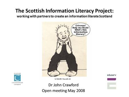 The Scottish Information Literacy Project: working with partners to create an information literate Scotland Dr John Crawford Open meeting May 2008.