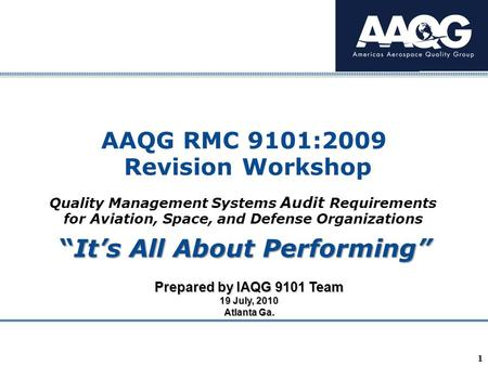 "Company Confidential 1 AAQG RMC 9101:2009 Revision Workshop Prepared by IAQG 9101 Team 19 July, 2010 Atlanta Ga. ""It's All About Performing"" Quality Management."