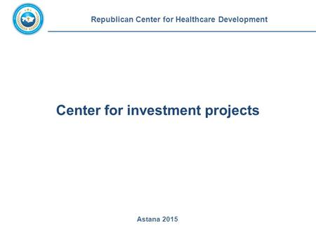 Center for investment projects Republican Center for Healthcare Development Astana 2015.