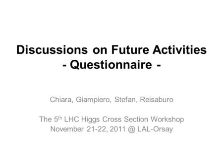 Discussions on Future Activities - Questionnaire - Chiara, Giampiero, Stefan, Reisaburo The 5 th LHC Higgs Cross Section Workshop November 21-22, 2011.
