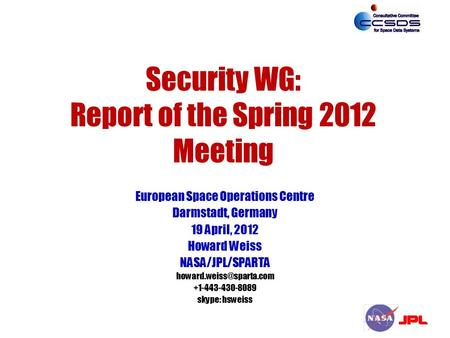 Security WG: Report of the Spring 2012 Meeting European Space Operations Centre Darmstadt, Germany 19 April, 2012 Howard Weiss NASA/JPL/SPARTA