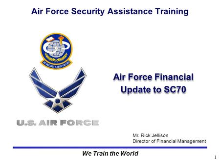 1 We Train the World Air Force Financial Update to SC70 Air Force Security Assistance Training Mr. Rick Jellison Director of Financial Management.