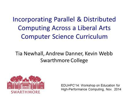 Incorporating Parallel & Distributed Computing Across a Liberal Arts Computer Science Curriculum Tia Newhall, Andrew Danner, Kevin Webb Swarthmore College.
