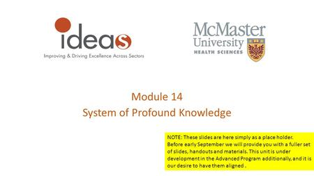 Module 14 System of Profound Knowledge NOTE: These slides are here simply as a place holder. Before early September we will provide you with a fuller set.