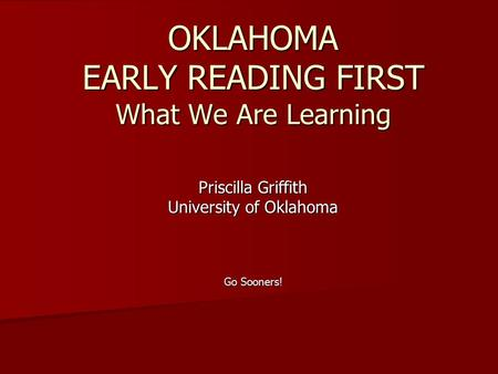 OKLAHOMA EARLY READING FIRST What We Are Learning Priscilla Griffith University of Oklahoma Go Sooners!