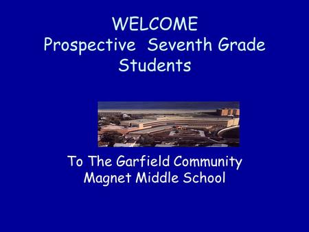 WELCOME Prospective Seventh Grade Students To The Garfield Community Magnet Middle School.