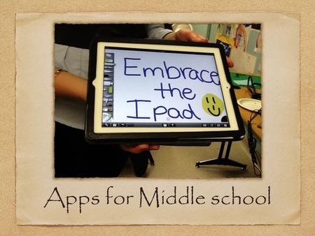 Apps for Middle school. Everyday uses Students use their IPads everyday in the 6th grade. All the teachers have incorporated the IPad into their lessons.