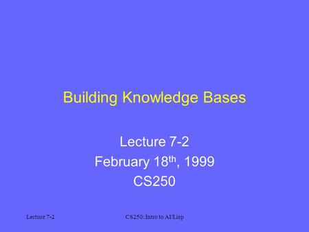 Lecture 7-2CS250: Intro to AI/Lisp Building Knowledge Bases Lecture 7-2 February 18 th, 1999 CS250.