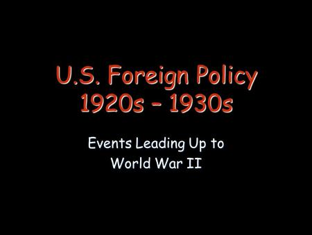 U.S. Foreign Policy 1920s – 1930s Events Leading Up to World War II.