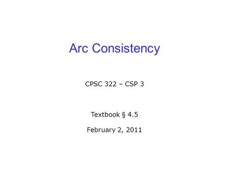 Arc Consistency CPSC 322 – CSP 3 Textbook § 4.5 February 2, 2011.