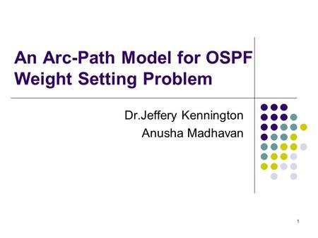 1 An Arc-Path Model for OSPF Weight Setting Problem Dr.Jeffery Kennington Anusha Madhavan.