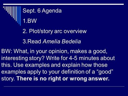 Sept. 6 Agenda 1.BW 2. Plot/story arc overview 3.Read Amelia Bedelia BW: What, in your opinion, makes a good, interesting story? Write for 4-5 minutes.