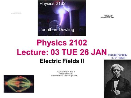 Physics 2102 Lecture: 03 TUE 26 JAN Electric Fields II Michael Faraday (1791-1867) Physics 2102 Jonathan Dowling.