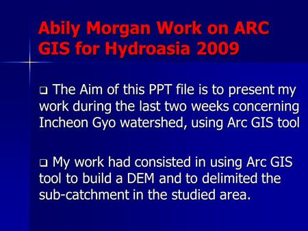 Abily Morgan Work on ARC GIS for Hydroasia 2009  The Aim of this PPT file is to present my work during the last two weeks concerning Incheon Gyo watershed,
