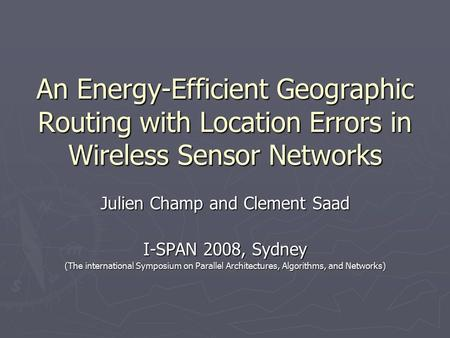 An Energy-Efficient Geographic Routing with Location Errors in Wireless Sensor Networks Julien Champ and Clement Saad I-SPAN 2008, Sydney (The international.