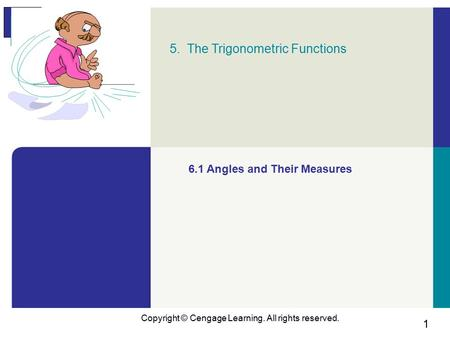 1 Copyright © Cengage Learning. All rights reserved. 5. The Trigonometric Functions 6.1 Angles and Their Measures.