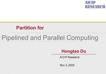Pipelined and Parallel Computing Partition for 1 Hongtao Du AICIP Research Nov 3, 2005.