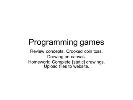 Programming games Review concepts. Crooked coin toss. Drawing on canvas. Homework: Complete [static] drawings. Upload files to website.