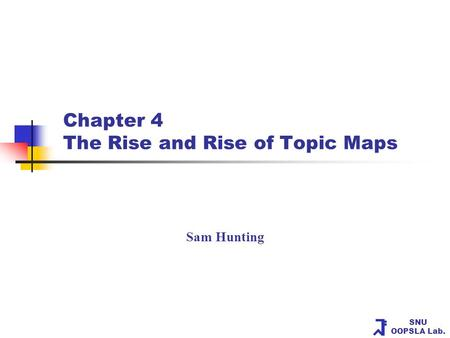 SNU OOPSLA Lab. Chapter 4 The Rise and Rise of Topic Maps Sam Hunting.