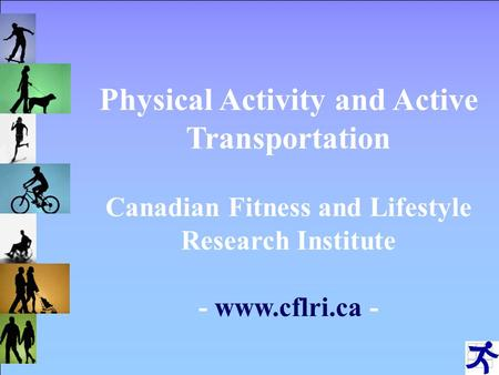 Physical Activity and Active Transportation Canadian Fitness and Lifestyle Research Institute - www.cflri.ca -