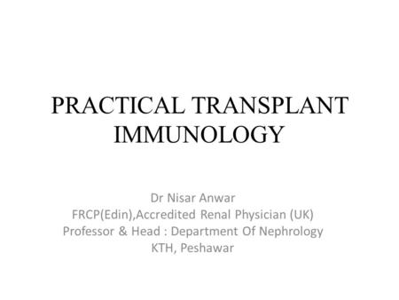 PRACTICAL TRANSPLANT IMMUNOLOGY Dr Nisar Anwar FRCP(Edin),Accredited Renal Physician (UK) Professor & Head : Department Of Nephrology KTH, Peshawar.
