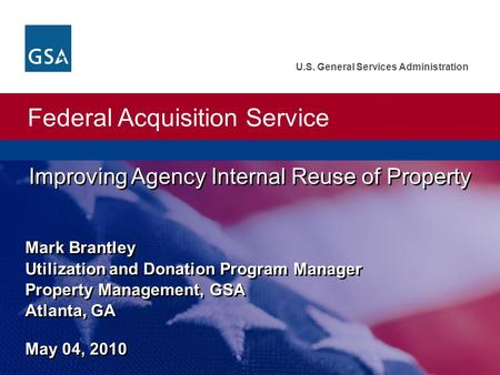 Federal Acquisition Service U.S. General Services Administration Improving Agency Internal Reuse of Property Mark Brantley Utilization and Donation Program.