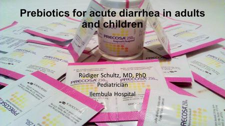Prebiotics for acute diarrhea in adults and children Rüdiger Schultz, MD, PhD Pediatrician Ilembula Hospital.