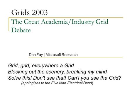 Grids 2003 The Great Academia/Industry Grid Debate Dan Fay | Microsoft Research Grid, grid, everywhere a Grid Blocking out the scenery, breaking my mind.
