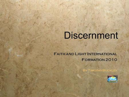 Discernment Faith and Light International Formation 2010 By Timothy Buckley Faith and Light International Formation 2010 By Timothy Buckley.