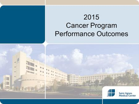 2015 Cancer Program Performance Outcomes. Introduction Saint Agnes Medical Center has proudly maintained a American College of Surgeons' Commission on.