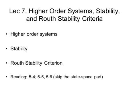 Lec 7. Higher Order Systems, Stability, and Routh Stability Criteria Higher order systems Stability Routh Stability Criterion Reading: 5-4; 5-5, 5.6 (skip.