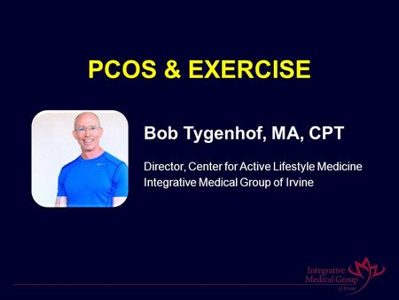 PCOS & EXERCISE Bob Tygenhof, MA, CPT Director, Center for Active Lifestyle Medicine Integrative Medical Group of Irvine.