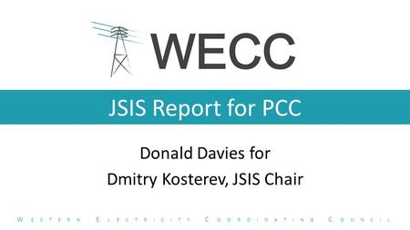 JSIS Report for PCC Donald Davies for Dmitry Kosterev, JSIS Chair W ESTERN E LECTRICITY C OORDINATING C OUNCIL.
