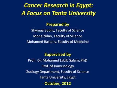 Cancer Research in Egypt: A Focus on Tanta University Prepared by Shymaa Sobhy, Faculty of Science Mona Zidan, Faculty of Science Mohamed Basiony, Faculty.
