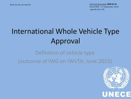 International Whole Vehicle Type Approval Definition of vehicle type (outcome of IWG on IWVTA; June 2015) Note by the secretariat Informal document GRB-62-24.