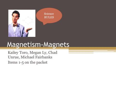 Magnetism-Magnets Kailey Toro, Megan Ly, Chad Unrue, Michael Fairbanks Items 1-5 on the packet Science RULES.