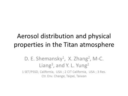 Aerosol distribution and physical properties in the Titan atmosphere D. E. Shemansky 1, X. Zhang 2, M-C. Liang 3, and Y. L. Yung 2 1 SET/PSSD, California,