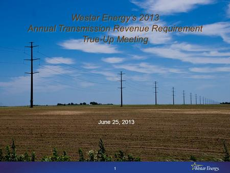 1 Westar Energy's 2013 Annual Transmission Revenue Requirement True-Up Meeting Westar Energy's 2013 Annual Transmission Revenue Requirement True-Up Meeting.