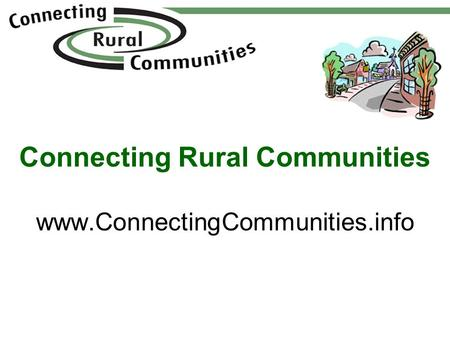 Connecting Rural Communities www.ConnectingCommunities.info.