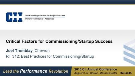 Critical Factors for Commissioning/Startup Success Joel Tremblay, Chevron RT 312: Best Practices for Commissioning/Startup.