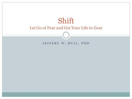 JEFFERY W. HULL, PHD Shift Let Go of Fear and Get Your Life in Gear.