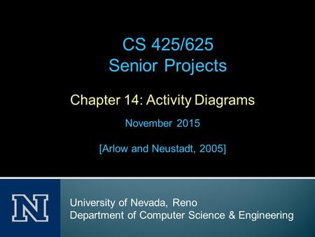 Chapter 14: Activity Diagrams November 2015 [Arlow and Neustadt, 2005] CS 425/625 Senior Projects University of Nevada, Reno Department of Computer Science.