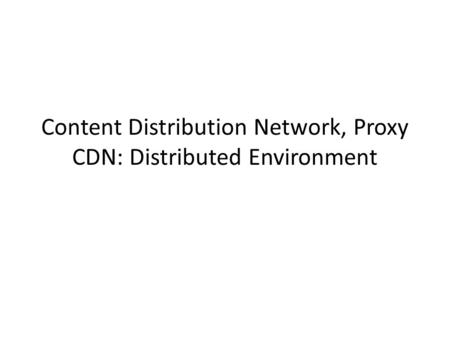 Content Distribution Network, Proxy CDN: Distributed Environment.