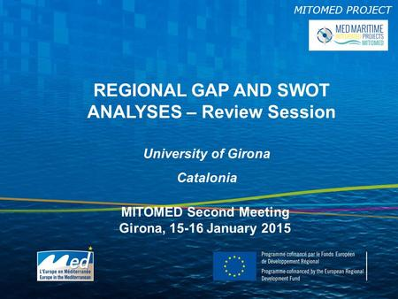MITOMED PROJECT REGIONAL GAP AND SWOT ANALYSES – Review Session University of Girona Catalonia MITOMED Second Meeting Girona, 15-16 January 2015.