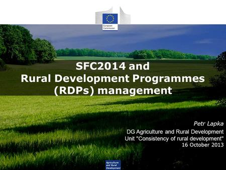 Agriculture and Rural Development SFC2014 and Rural Development Programmes (RDPs) management Petr Lapka DG Agriculture and Rural Development Unit Consistency.