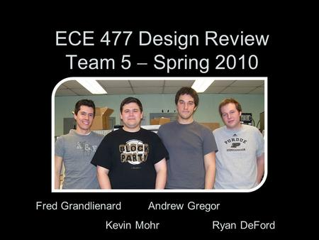 ECE 477 Design Review Team 5  Spring 2010 Fred Grandlienard Andrew Gregor Kevin Mohr Ryan DeFord.