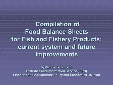 Compilation of Food Balance Sheets for Fish and Fishery Products: current system and future improvements by Gabriella Laurenti Statistics and Information.