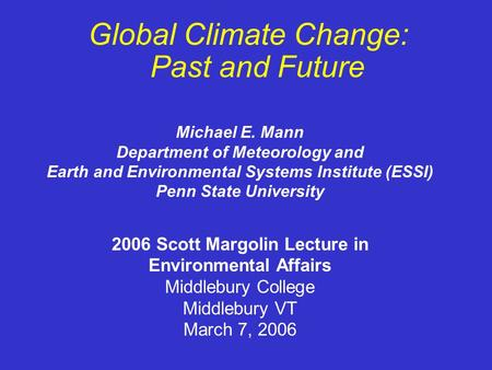 Global Climate Change: Past and Future 2006 Scott Margolin Lecture in Environmental Affairs Middlebury College Middlebury VT March 7, 2006 Michael E. Mann.