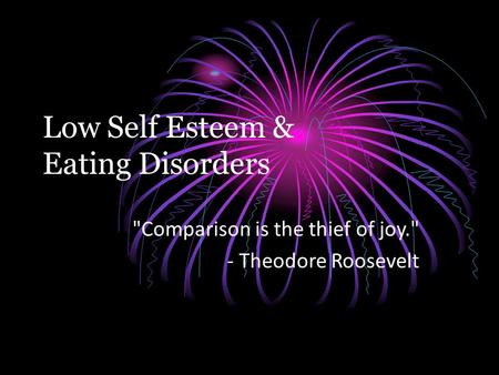 Low Self Esteem & Eating Disorders Comparison is the thief of joy. - Theodore Roosevelt.